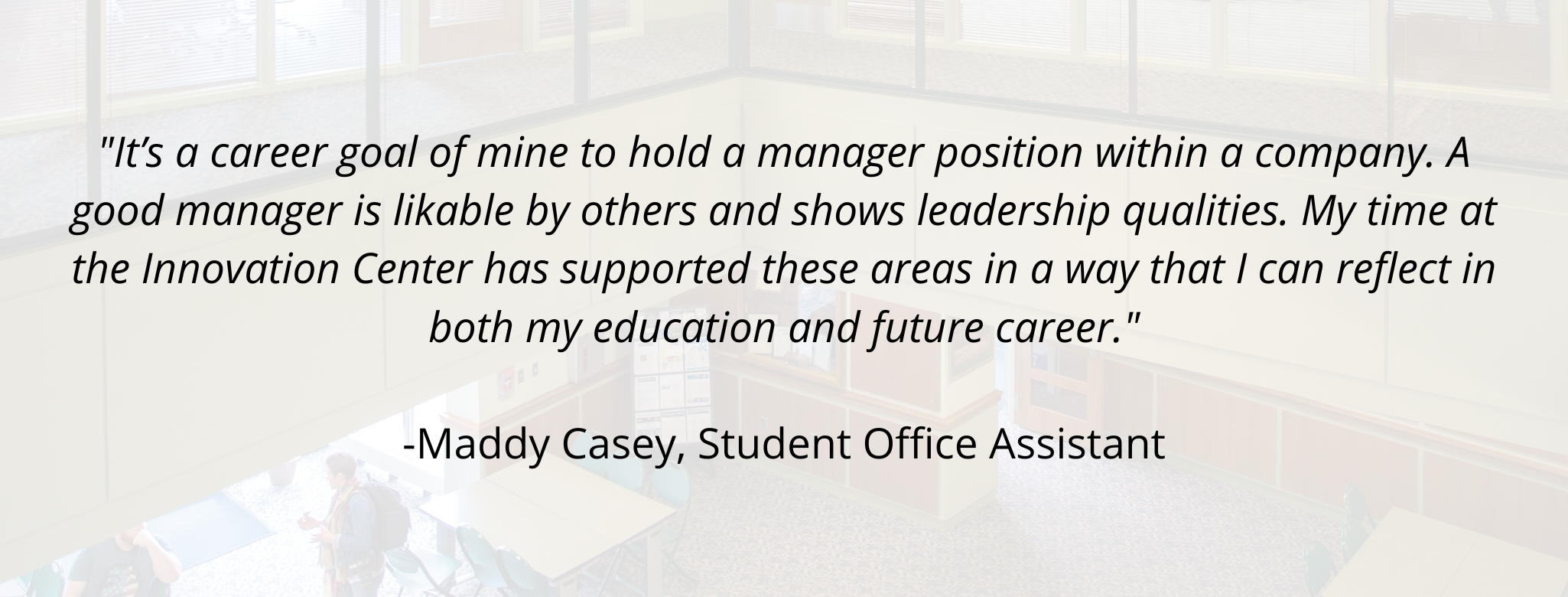 """""""It's a career goal of mine to hold a manager position within a company. A good manager is likable by others and shows leadership qualities. My time at the Innovation Center has supported these areas in a way that I can reflect in both my education and future career.""""  -Maddy Casey, Student Office Assistant"""