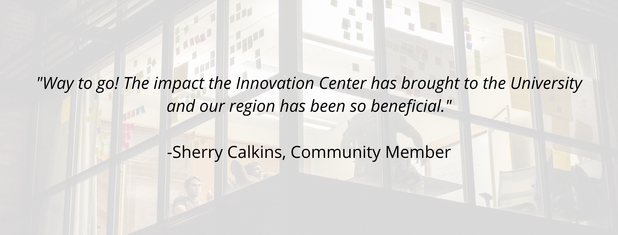 """""""Way to go! The impact the Innovation Center has brought to the University and our region has been so beneficial.""""  -Sherry Calkins, Community Member"""