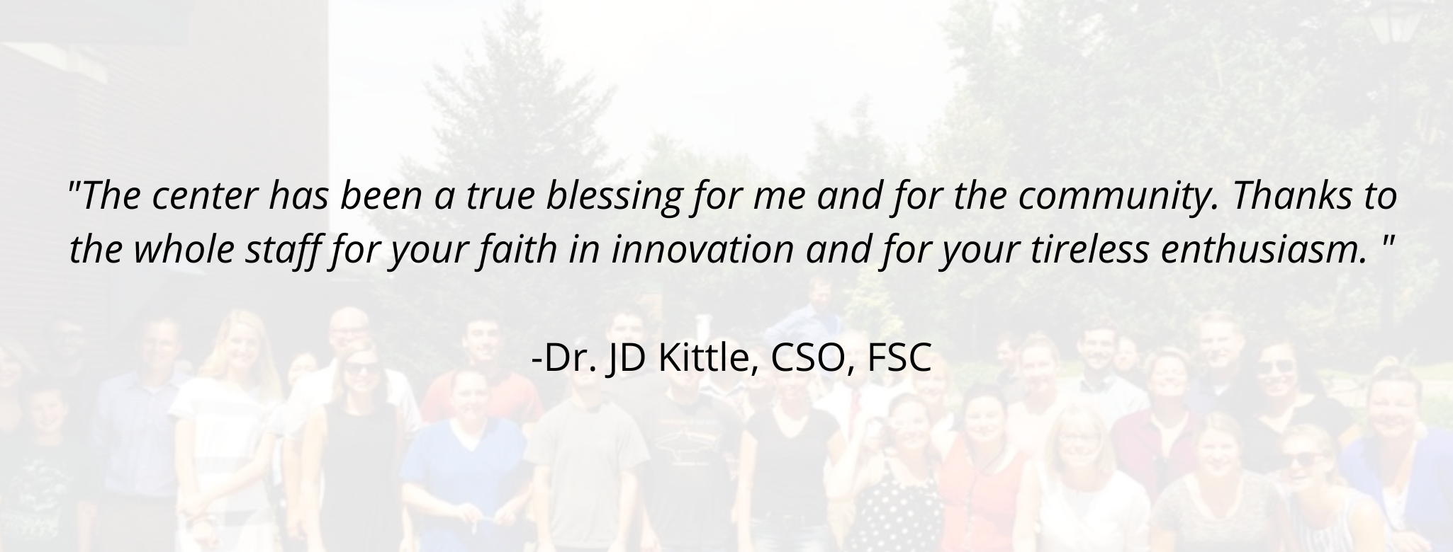 """""""The center has been a true blessing for me and for the community. Thanks to the whole staff for your faith in innovation and for your tireless enthusiasm. """"  -Dr. JD Kittle, CSO, FSC"""