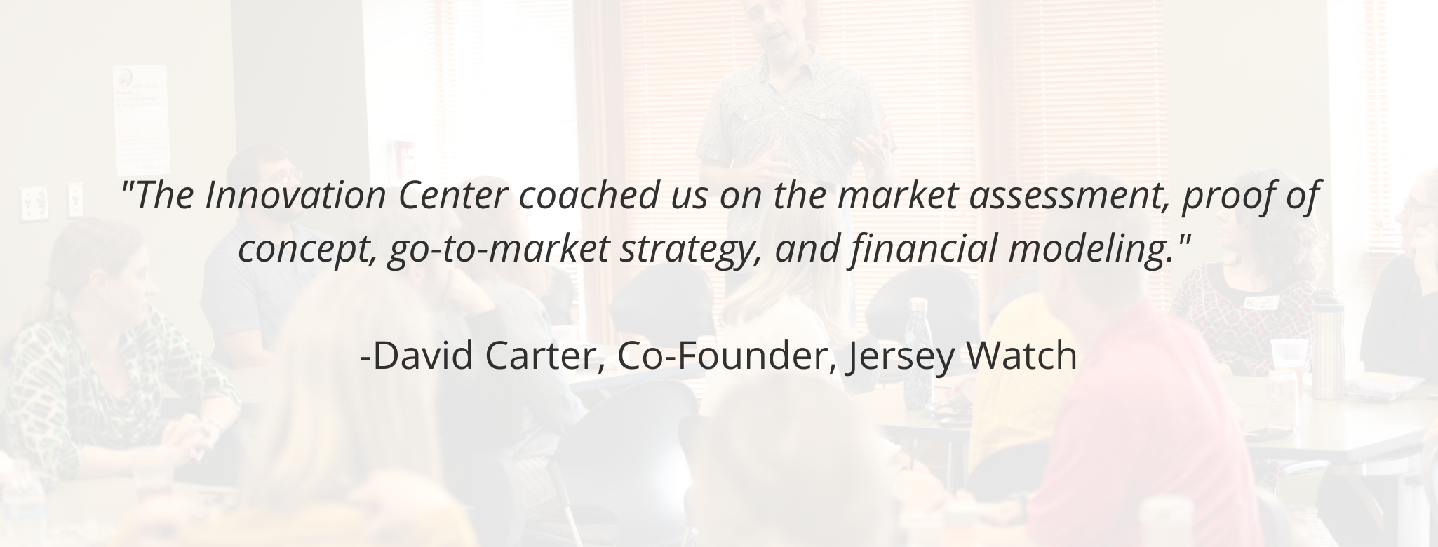 """""""The Innovation Center coached us on the market assessment, proof of concept, go-to-market strategy, and financial modeling.""""   -David Carter, Co-Founder, Jersey Watch"""