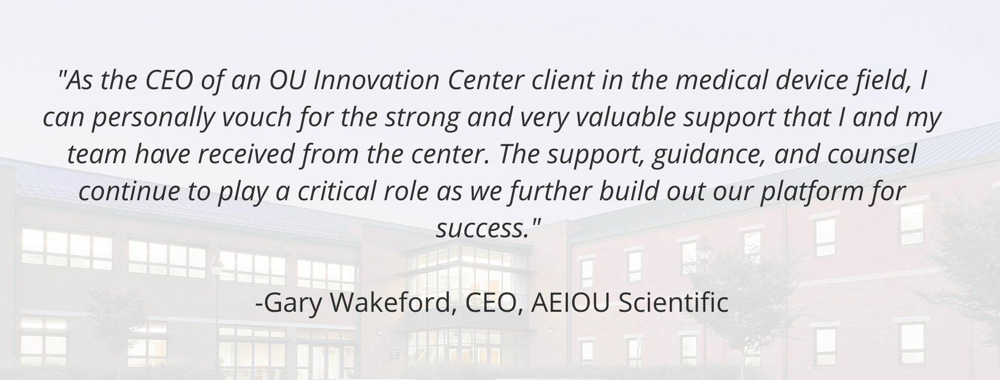 """""""As the CEO of an OU Innovation Center client in the medical device field, I can personally vouch for the strong and very valuable support that I and my team have received from the center. The support, guidance, and counsel continue to play a critical role as we further build out our platform for success.""""   -Gary Wakeford, CEO, AEIOU Scientific"""
