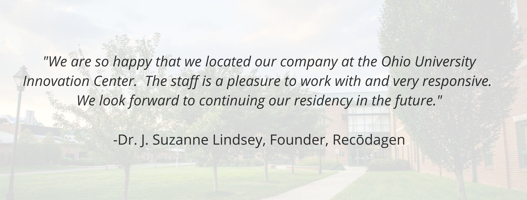 """""""We are so happy that we located our company at the Ohio University Innovation Center.  The staff is a pleasure to work with and very responsive.  We look forward to continuing our residency in the future.""""   -Dr. J. Suzanne Lindsey, Founder, Recōdagen"""
